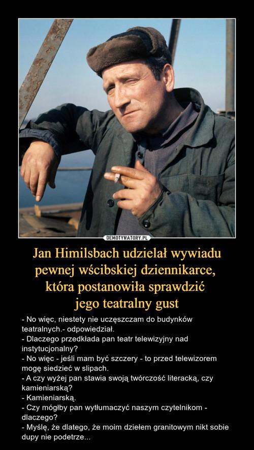 Jan Himilsbach udzielał wywiadu pewnej wścibskiej dziennikarce,  która postanowiła sprawdzić  jego teatralny gust