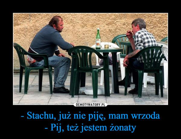 - Stachu, już nie piję, mam wrzoda- Pij, też jestem żonaty –
