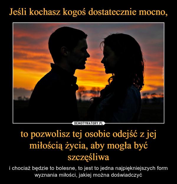 to pozwolisz tej osobie odejść z jej miłością życia, aby mogła być szczęśliwa – i chociaż będzie to bolesne, to jest to jedna najpiękniejszych form wyznania miłości, jakiej można doświadczyć