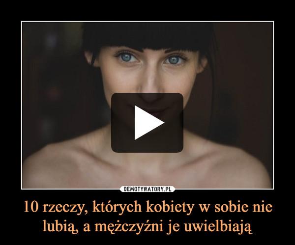 10 rzeczy, których kobiety w sobie nie lubią, a mężczyźni je uwielbiają –