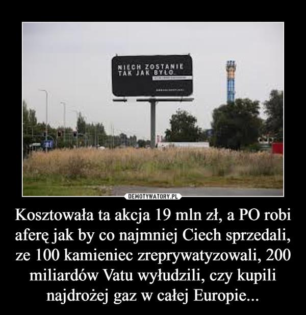 Kosztowała ta akcja 19 mln zł, a PO robi aferę jak by co najmniej Ciech sprzedali, ze 100 kamieniec zreprywatyzowali, 200 miliardów Vatu wyłudzili, czy kupili najdrożej gaz w całej Europie... –
