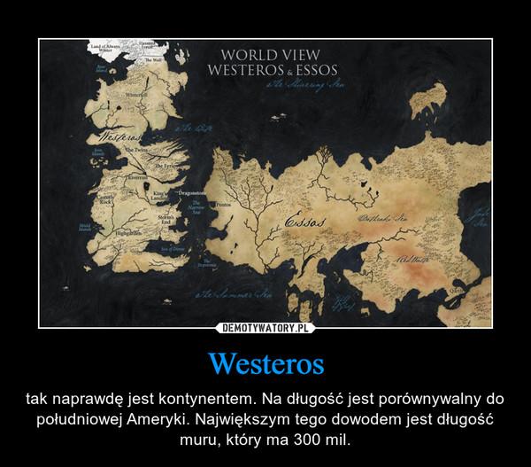 Westeros – tak naprawdę jest kontynentem. Na długość jest porównywalny do południowej Ameryki. Największym tego dowodem jest długość muru, który ma 300 mil.