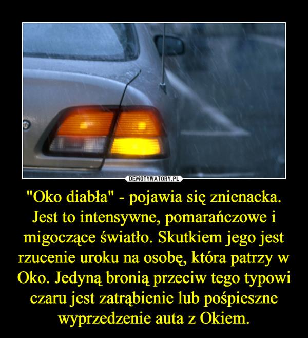 """""""Oko diabła"""" - pojawia się znienacka. Jest to intensywne, pomarańczowe i migoczące światło. Skutkiem jego jest rzucenie uroku na osobę, która patrzy w Oko. Jedyną bronią przeciw tego typowi czaru jest zatrąbienie lub pośpieszne wyprzedzenie auta z Okiem. –"""