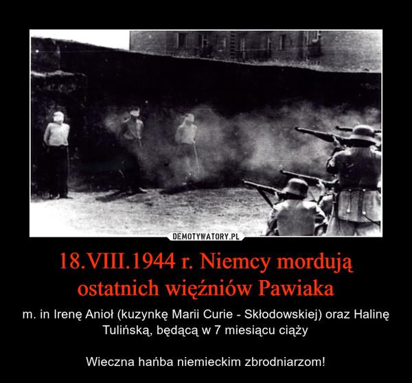 18.VIII.1944 r. Niemcy mordują ostatnich więźniów Pawiaka – m. in Irenę Anioł (kuzynkę Marii Curie - Skłodowskiej) oraz Halinę Tulińską, będącą w 7 miesiącu ciążyWieczna hańba niemieckim zbrodniarzom!