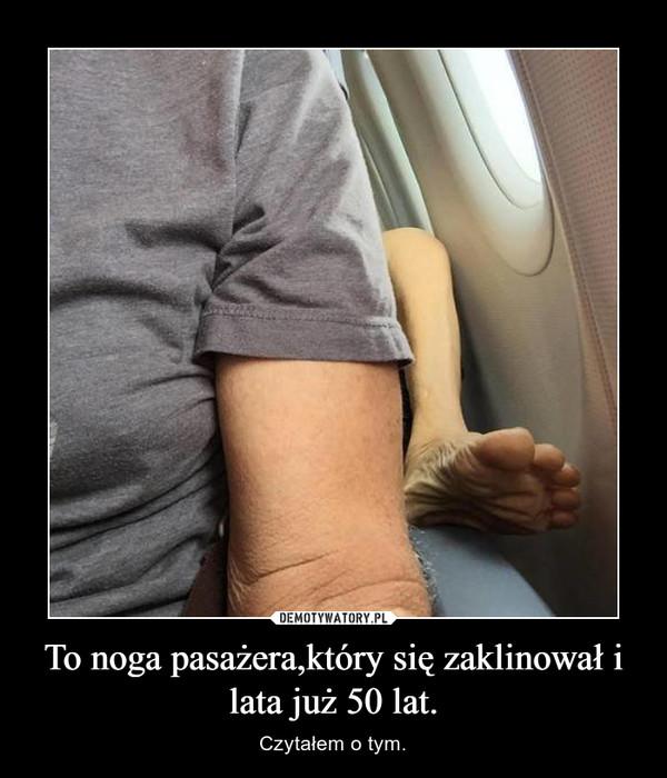 To noga pasażera,który się zaklinował i lata już 50 lat. – Czytałem o tym.