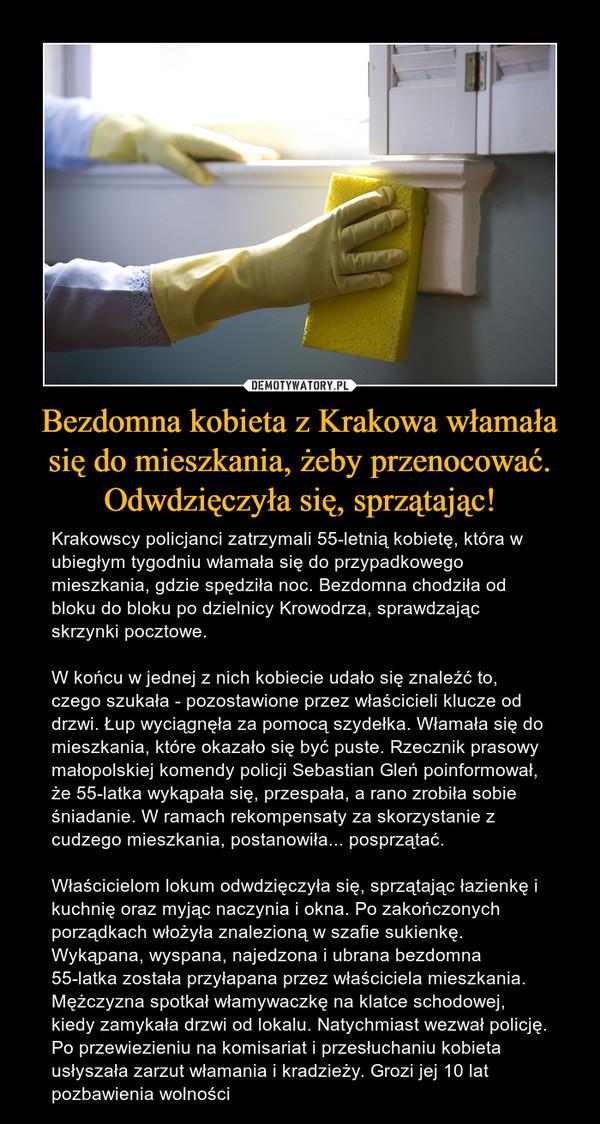 Bezdomna kobieta z Krakowa włamała się do mieszkania, żeby przenocować. Odwdzięczyła się, sprzątając! – Krakowscy policjanci zatrzymali 55-letnią kobietę, która w ubiegłym tygodniu włamała się do przypadkowego mieszkania, gdzie spędziła noc. Bezdomna chodziła od bloku do bloku po dzielnicy Krowodrza, sprawdzając skrzynki pocztowe. W końcu w jednej z nich kobiecie udało się znaleźć to, czego szukała - pozostawione przez właścicieli klucze od drzwi. Łup wyciągnęła za pomocą szydełka. Włamała się do mieszkania, które okazało się być puste. Rzecznik prasowy małopolskiej komendy policji Sebastian Gleń poinformował, że 55-latka wykąpała się, przespała, a rano zrobiła sobie śniadanie. W ramach rekompensaty za skorzystanie z cudzego mieszkania, postanowiła... posprzątać. Właścicielom lokum odwdzięczyła się, sprzątając łazienkę i kuchnię oraz myjąc naczynia i okna. Po zakończonych porządkach włożyła znalezioną w szafie sukienkę. Wykąpana, wyspana, najedzona i ubrana bezdomna 55-latka została przyłapana przez właściciela mieszkania. Mężczyzna spotkał włamywaczkę na klatce schodowej, kiedy zamykała drzwi od lokalu. Natychmiast wezwał policję. Po przewiezieniu na komisariat i przesłuchaniu kobieta usłyszała zarzut włamania i kradzieży. Grozi jej 10 lat pozbawienia wolności
