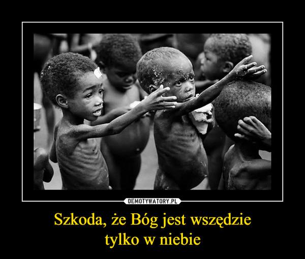 Szkoda, że Bóg jest wszędzietylko w niebie –