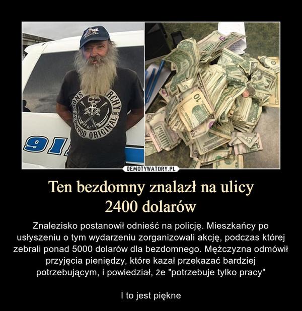 """Ten bezdomny znalazł na ulicy2400 dolarów – Znalezisko postanowił odnieść na policję. Mieszkańcy po usłyszeniu o tym wydarzeniu zorganizowali akcję, podczas której zebrali ponad 5000 dolarów dla bezdomnego. Mężczyzna odmówił przyjęcia pieniędzy, które kazał przekazać bardziej potrzebującym, i powiedział, że """"potrzebuje tylko pracy""""I to jest piękne"""