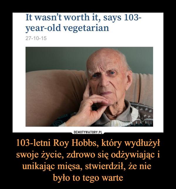 103-letni Roy Hobbs, który wydłużył swoje życie, zdrowo się odżywiając i unikając mięsa, stwierdził, że nie było to tego warte –