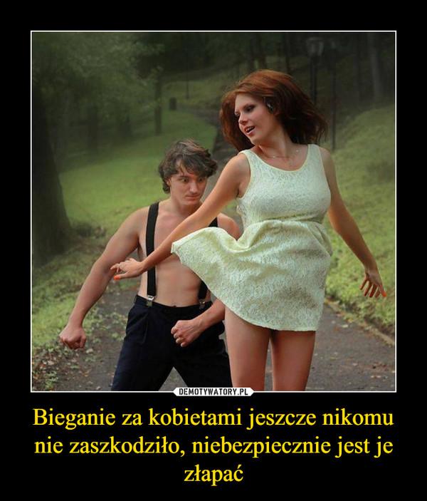 Bieganie za kobietami jeszcze nikomu nie zaszkodziło, niebezpiecznie jest je złapać –