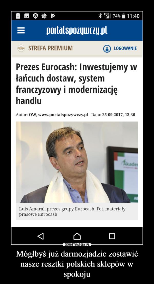 Mógłbyś już darmozjadzie zostawić nasze resztki polskich sklepów w spokoju –