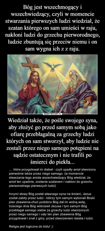 Wiedział także, że pośle swojego syna, aby złożyć go przed samym sobą jako ofiarę przebłagalną za grzechy ludzi których on sam stworzył, aby ludzie nie zostali przez niego samego potępieni na sądzie ostatecznym i nie trafili po śmierci do piekła... – ...  które przygotował im diabeł - czyli upadły anioł stworzony pierwotnie także przez niego samego. (w momencie stwarzania tego anioła wszechwiedzący Bóg wiedział, że anioł ten upadnie, zostanie szatanem i nakłoni do grzechu pierworodnego pierwszych ludzi)Innymi słowy Bóg posłał własnego syna na śmierć, Jezus został zabity przez ludzi - którzy tym samym wykonali Boski plan zbawienia-choć podobno Bóg dał im wolną wolę, trzeciego dnia Bóg wskrzesił Jezusa i tym samym Bóg przebłagał samego siebie za grzechy ludzi stworzonych przez niego samego i cały ten plan zbawienia Bóg przygotował i znał z góry, przed stworzeniem świata i ludzi.Religia jest logiczna do bólu! ;)