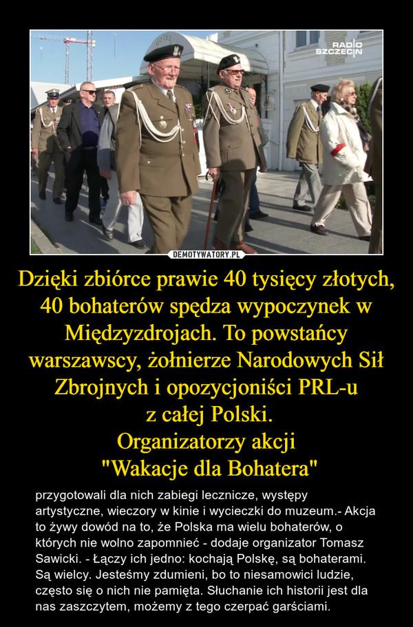 """Dzięki zbiórce prawie 40 tysięcy złotych,  40 bohaterów spędza wypoczynek w Międzyzdrojach. To powstańcy warszawscy, żołnierze Narodowych Sił Zbrojnych i opozycjoniści PRL-u z całej Polski.Organizatorzy akcji """"Wakacje dla Bohatera"""" – przygotowali dla nich zabiegi lecznicze, występy artystyczne, wieczory w kinie i wycieczki do muzeum.- Akcja to żywy dowód na to, że Polska ma wielu bohaterów, o których nie wolno zapomnieć - dodaje organizator Tomasz Sawicki. - Łączy ich jedno: kochają Polskę, są bohaterami. Są wielcy. Jesteśmy zdumieni, bo to niesamowici ludzie, często się o nich nie pamięta. Słuchanie ich historii jest dla nas zaszczytem, możemy z tego czerpać garściami."""