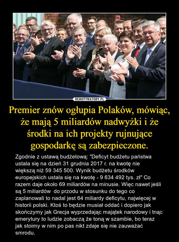"""Premier znów ogłupia Polaków, mówiąc, że mają 5 miliardów nadwyżki i że środki na ich projekty rujnujące gospodarkę są zabezpieczone. – Zgodnie z ustawą budżetową: """"Deficyt budżetu państwa ustala się na dzień 31 grudnia 2017 r. na kwotę niewiększą niż 59 345 500. Wynik budżetu środków europejskich ustala się na kwotę - 9 634 492 tys. zł"""" Co razem daje około 69 miliardów na minusie. Więc nawet jeśli są 5 miliardów  do przodu w stosunku do tego co zaplanowali to nadal jest 64 miliardy deficytu, najwięcej w historii polski. Ktoś to będzie musiał oddać i dopiero jak skończymy jak Grecja wyprzedając majątek narodowy i tnąc emerytury to ludzie zobaczą że toną w szambie, bo teraz jak stoimy w nim po pas nikt zdaje się nie zauważać smrodu."""
