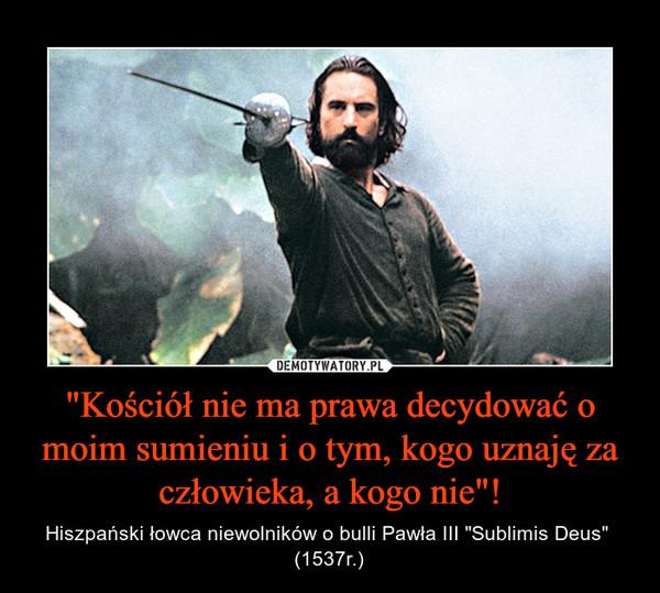 """""""Kościół nie ma prawa decydować o moim sumieniu i o tym, kogo uznaję za człowieka, a kogo nie""""! – Hiszpański łowca niewolników o bulli Pawła III """"Sublimis Deus""""  (1537r.)"""