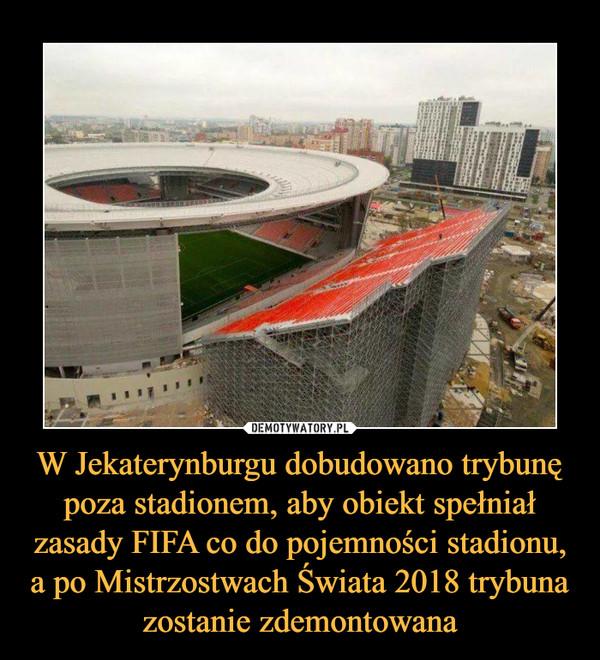 W Jekaterynburgu dobudowano trybunę poza stadionem, aby obiekt spełniał zasady FIFA co do pojemności stadionu, a po Mistrzostwach Świata 2018 trybuna zostanie zdemontowana –
