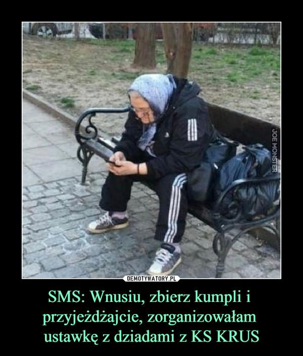 SMS: Wnusiu, zbierz kumpli i przyjeżdżajcie, zorganizowałam ustawkę z dziadami z KS KRUS –