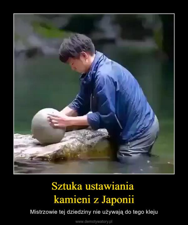 Sztuka ustawiania kamieni z Japonii – Mistrzowie tej dziedziny nie używają do tego kleju