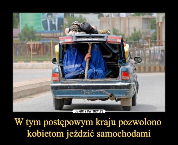 W tym postępowym kraju pozwolono kobietom jeździć samochodami –
