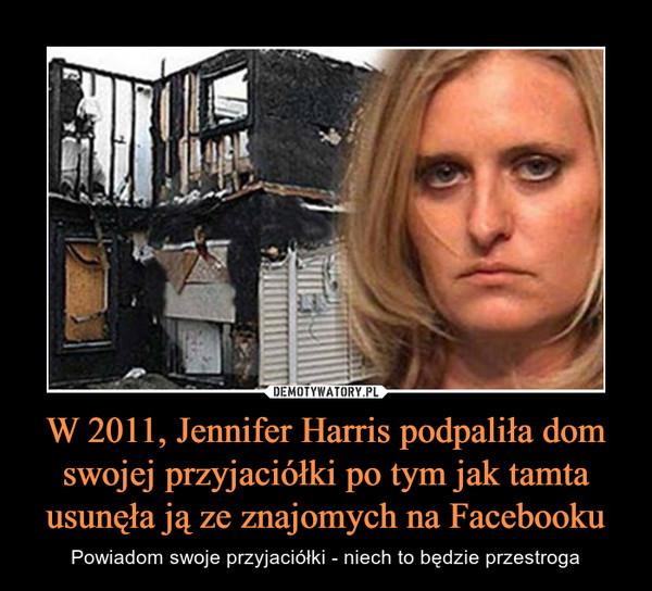 W 2011, Jennifer Harris podpaliła dom swojej przyjaciółki po tym jak tamta usunęła ją ze znajomych na Facebooku – Powiadom swoje przyjaciółki - niech to będzie przestroga