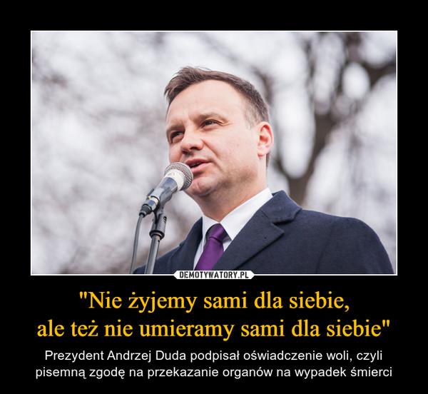 """""""Nie żyjemy sami dla siebie,ale też nie umieramy sami dla siebie"""" – Prezydent Andrzej Duda podpisał oświadczenie woli, czyli pisemną zgodę na przekazanie organów na wypadek śmierci"""