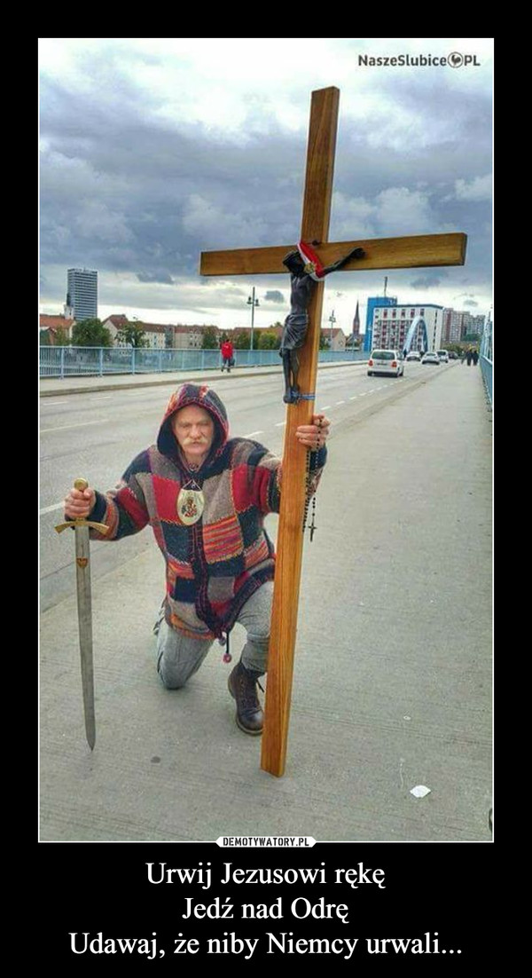 Urwij Jezusowi rękęJedź nad OdręUdawaj, że niby Niemcy urwali... –