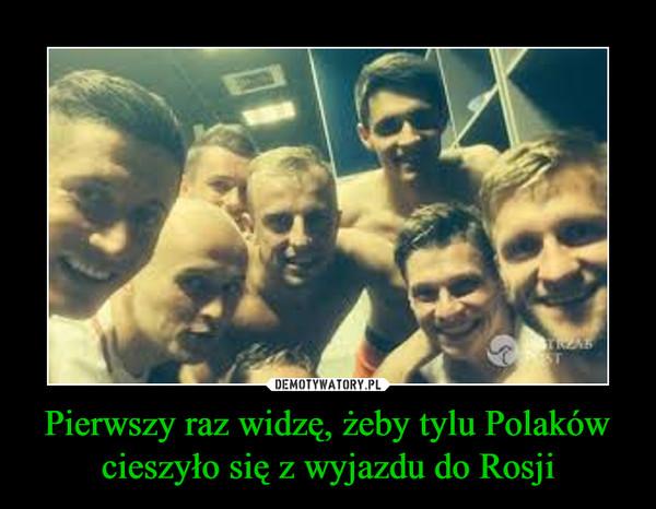 Pierwszy raz widzę, żeby tylu Polaków cieszyło się z wyjazdu do Rosji –
