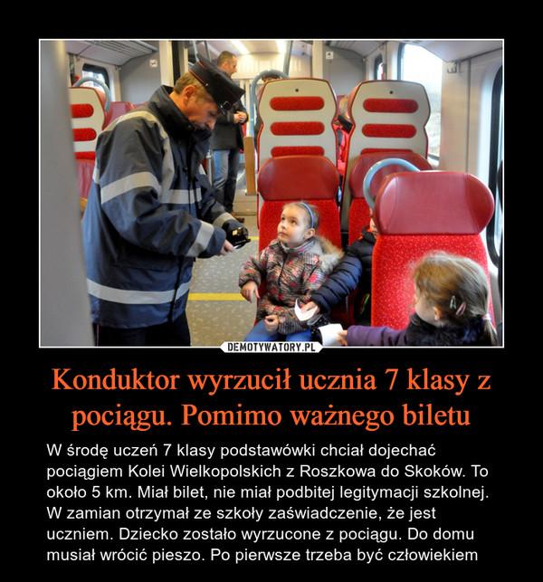 Konduktor wyrzucił ucznia 7 klasy z pociągu. Pomimo ważnego biletu – W środę uczeń 7 klasy podstawówki chciał dojechać pociągiem Kolei Wielkopolskich z Roszkowa do Skoków. To około 5 km. Miał bilet, nie miał podbitej legitymacji szkolnej. W zamian otrzymał ze szkoły zaświadczenie, że jest uczniem. Dziecko zostało wyrzucone z pociągu. Do domu musiał wrócić pieszo. Po pierwsze trzeba być człowiekiem