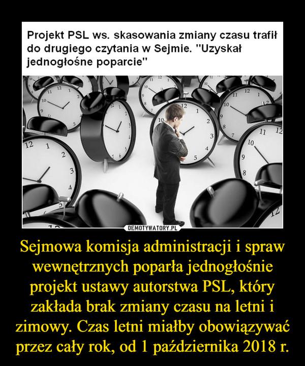 Sejmowa komisja administracji i spraw wewnętrznych poparła jednogłośnie projekt ustawy autorstwa PSL, który zakłada brak zmiany czasu na letni i zimowy. Czas letni miałby obowiązywać przez cały rok, od 1 października 2018 r. –