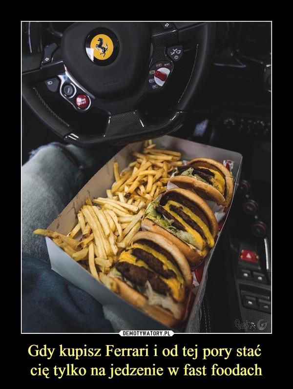Gdy kupisz Ferrari i od tej pory stać cię tylko na jedzenie w fast foodach –