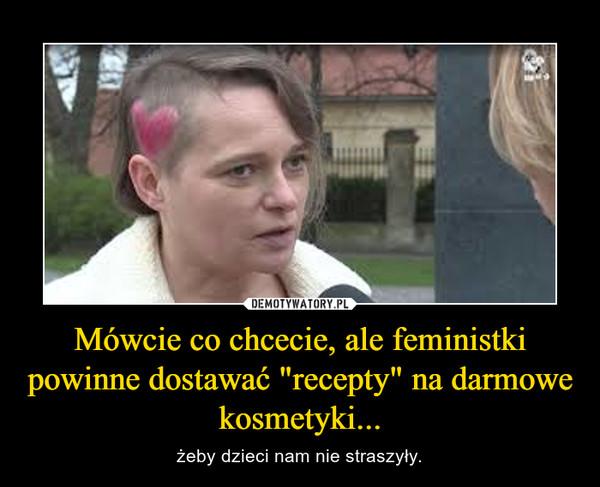 """Mówcie co chcecie, ale feministki powinne dostawać """"recepty"""" na darmowe kosmetyki... – żeby dzieci nam nie straszyły."""