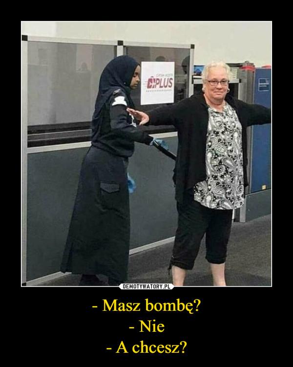 - Masz bombę?- Nie- A chcesz? –