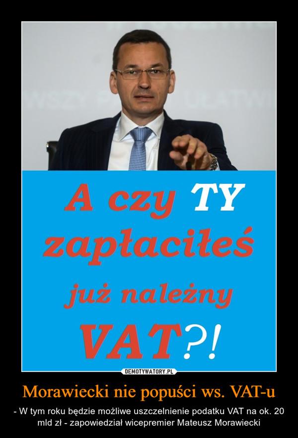 Morawiecki nie popuści ws. VAT-u – - W tym roku będzie możliwe uszczelnienie podatku VAT na ok. 20 mld zł - zapowiedział wicepremier Mateusz Morawiecki