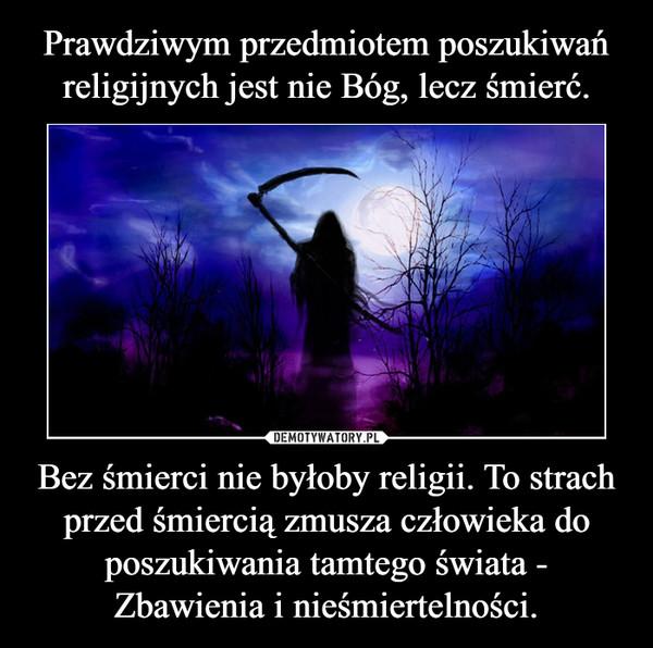 Bez śmierci nie byłoby religii. To strach przed śmiercią zmusza człowieka do poszukiwania tamtego świata - Zbawienia i nieśmiertelności. –