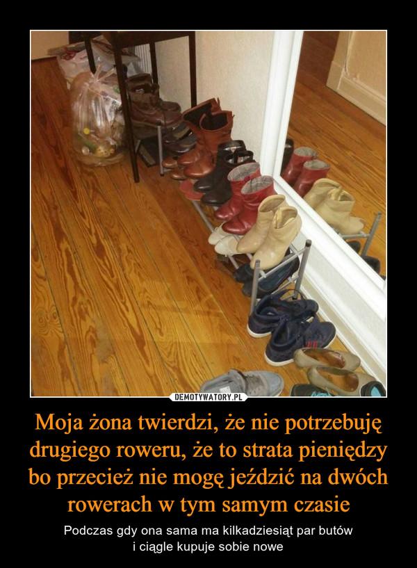 Moja żona twierdzi, że nie potrzebuję drugiego roweru, że to strata pieniędzy bo przecież nie mogę jeździć na dwóch rowerach w tym samym czasie – Podczas gdy ona sama ma kilkadziesiąt par butówi ciągle kupuje sobie nowe