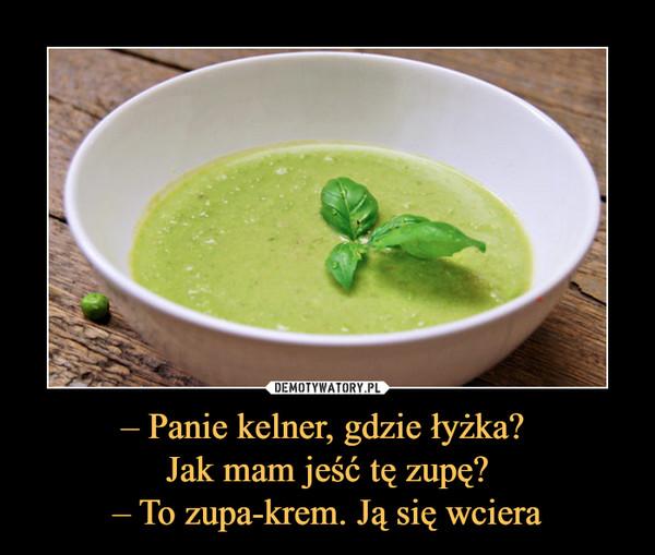 – Panie kelner, gdzie łyżka? Jak mam jeść tę zupę?– To zupa-krem. Ją się wciera –