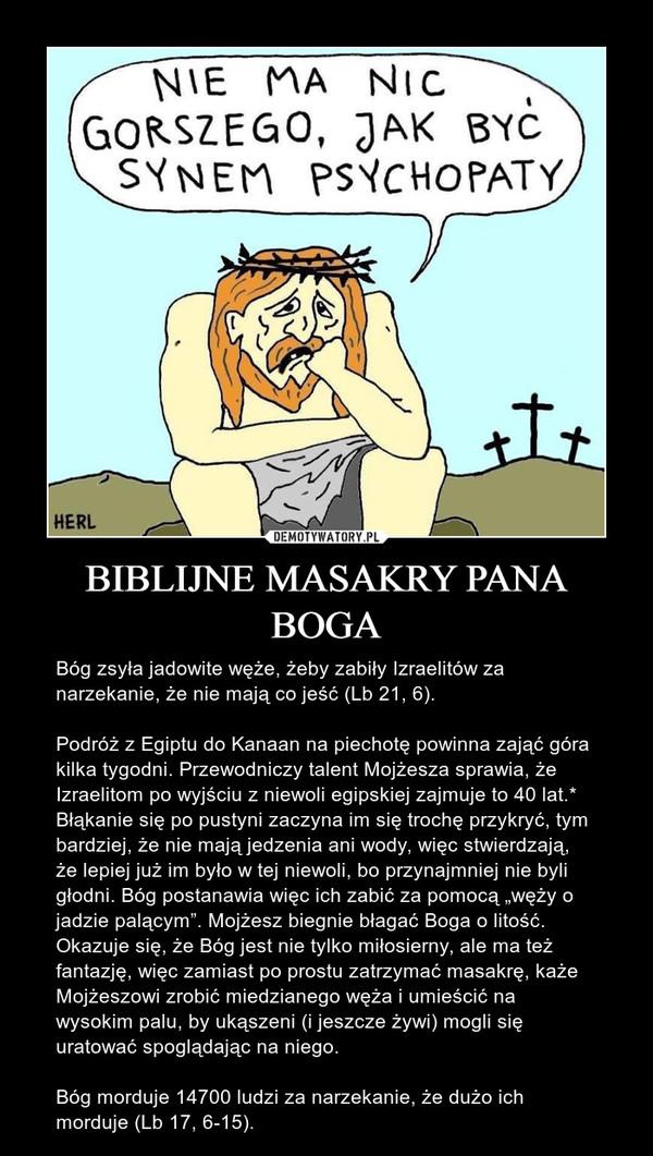 """BIBLIJNE MASAKRY PANA BOGA – Bóg zsyła jadowite węże, żeby zabiły Izraelitów za narzekanie, że nie mają co jeść (Lb 21, 6).Podróż z Egiptu do Kanaan na piechotę powinna zająć góra kilka tygodni. Przewodniczy talent Mojżesza sprawia, że Izraelitom po wyjściu z niewoli egipskiej zajmuje to 40 lat.* Błąkanie się po pustyni zaczyna im się trochę przykryć, tym bardziej, że nie mają jedzenia ani wody, więc stwierdzają, że lepiej już im było w tej niewoli, bo przynajmniej nie byli głodni. Bóg postanawia więc ich zabić za pomocą """"węży o jadzie palącym"""". Mojżesz biegnie błagać Boga o litość. Okazuje się, że Bóg jest nie tylko miłosierny, ale ma też fantazję, więc zamiast po prostu zatrzymać masakrę, każe Mojżeszowi zrobić miedzianego węża i umieścić na wysokim palu, by ukąszeni (i jeszcze żywi) mogli się uratować spoglądając na niego.Bóg morduje 14700 ludzi za narzekanie, że dużo ich morduje (Lb 17, 6-15)."""
