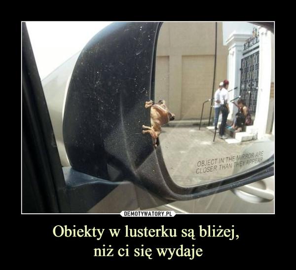 Obiekty w lusterku są bliżej, niż ci się wydaje –  Object in the mirror are closer than they appear