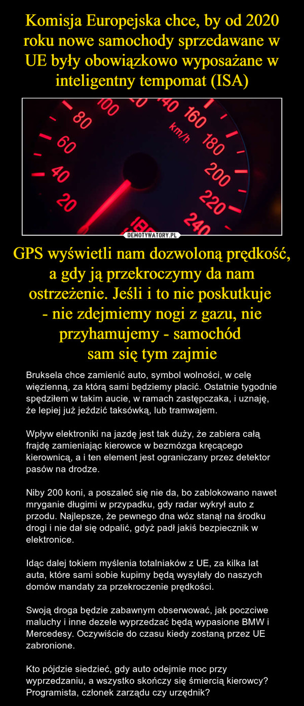 GPS wyświetli nam dozwoloną prędkość, a gdy ją przekroczymy da nam ostrzeżenie. Jeśli i to nie poskutkuje - nie zdejmiemy nogi z gazu, nie przyhamujemy - samochód sam się tym zajmie – Bruksela chce zamienić auto, symbol wolności, w celę więzienną, za którą sami będziemy płacić. Ostatnie tygodnie spędziłem w takim aucie, w ramach zastępczaka, i uznaję, że lepiej już jeździć taksówką, lub tramwajem.Wpływ elektroniki na jazdę jest tak duży, że zabiera całą frajdę zamieniając kierowce w bezmózga kręcącego kierownicą, a i ten element jest ograniczany przez detektor pasów na drodze.Niby 200 koni, a poszaleć się nie da, bo zablokowano nawet mryganie długimi w przypadku, gdy radar wykrył auto z przodu. Najlepsze, że pewnego dna wóz stanął na środku drogi i nie dał się odpalić, gdyż padł jakiś bezpiecznik w elektronice.Idąc dalej tokiem myślenia totalniaków z UE, za kilka lat auta, które sami sobie kupimy będą wysyłały do naszych domów mandaty za przekroczenie prędkości.Swoją droga będzie zabawnym obserwować, jak poczciwe maluchy i inne dezele wyprzedzać będą wypasione BMW i Mercedesy. Oczywiście do czasu kiedy zostaną przez UE zabronione.Kto pójdzie siedzieć, gdy auto odejmie moc przy wyprzedzaniu, a wszystko skończy się śmiercią kierowcy? Programista, członek zarządu czy urzędnik?