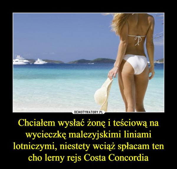 Chciałem wysłać żonę i teściową na wycieczkę malezyjskimi liniami lotniczymi, niestety wciąż spłacam ten cho lerny rejs Costa Concordia –