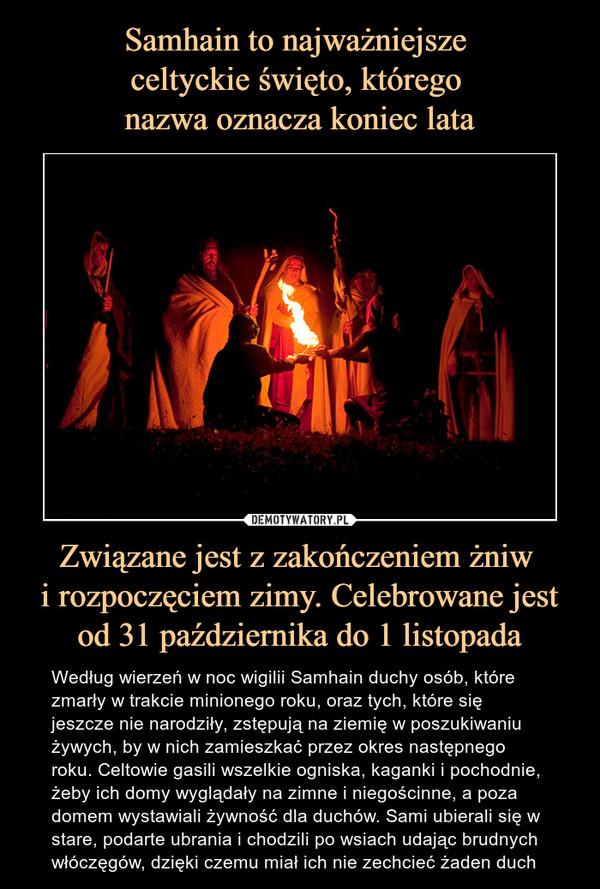 Związane jest z zakończeniem żniw i rozpoczęciem zimy. Celebrowane jest od 31 października do 1 listopada – Według wierzeń w noc wigilii Samhain duchy osób, które zmarły w trakcie minionego roku, oraz tych, które się jeszcze nie narodziły, zstępują na ziemię w poszukiwaniu żywych, by w nich zamieszkać przez okres następnego roku. Celtowie gasili wszelkie ogniska, kaganki i pochodnie, żeby ich domy wyglądały na zimne i niegościnne, a poza domem wystawiali żywność dla duchów. Sami ubierali się w stare, podarte ubrania i chodzili po wsiach udając brudnych włóczęgów, dzięki czemu miał ich nie zechcieć żaden duch