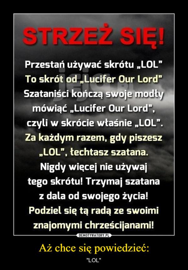 """Aż chce się powiedzieć: – """"LOL"""" STRZEŻ SIĘ! Przestań używać skrótu """"LOL"""" To skrót od """"Lucifer Our Lord"""" Szataniści kończą swoje modł mówiąć """"Lucifer Our Lord"""", czyli w skrócie właśnie """"LOL"""". Za każdym razem, gdy piszesz """"LOL"""", łechtasz szatana. Nigdy więcej nie używaj tego skrótu! Trzymaj szatana z dala od swojego życia! Podziel się tą radą ze swoimi znajomymi chrześcijanami!"""