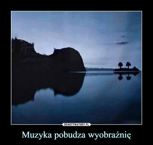 Muzyka pobudza wyobraźnię –
