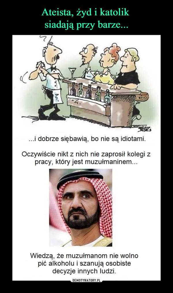 –  ...i dobrze siębawią, bo nie są idiotami. Oczywiście nikt z nich nie zaprosił kolegi z pracy, który jest muzułmaninem... Wiedzą, że muzułmanom nie wolno pić alkoholu i szanują osobiste decyzje innych ludzi.