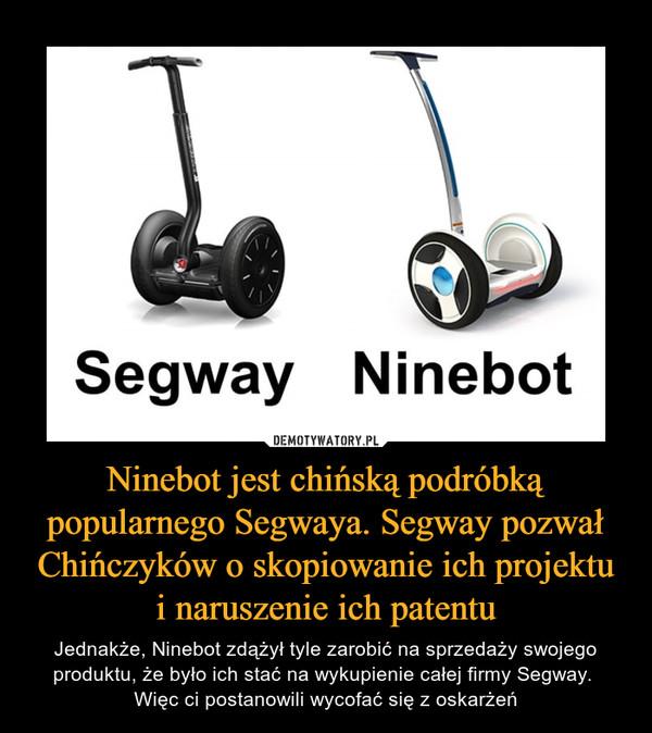 Ninebot jest chińską podróbką popularnego Segwaya. Segway pozwał Chińczyków o skopiowanie ich projektu i naruszenie ich patentu – Jednakże, Ninebot zdążył tyle zarobić na sprzedaży swojego produktu, że było ich stać na wykupienie całej firmy Segway. Więc ci postanowili wycofać się z oskarżeń