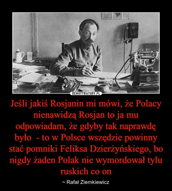 Jeśli jakiś Rosjanin mi mówi, że Polacy nienawidzą Rosjan to ja mu odpowiadam, że gdyby tak naprawdę było  - to w Polsce wszędzie powinny stać pomniki Feliksa Dzierżyńskiego, bo nigdy żaden Polak nie wymordował tylu ruskich co on – ~ Rafał Ziemkiewicz