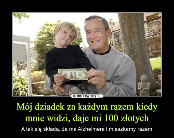 Mój dziadek za każdym razem kiedy mnie widzi, daje mi 100 złotych – A tak się składa, że ma Alzheimera i mieszkamy razem