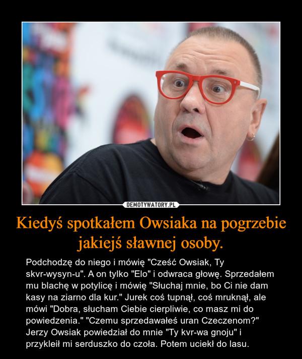 """Kiedyś spotkałem Owsiaka na pogrzebie jakiejś sławnej osoby. – Podchodzę do niego i mówię """"Cześć Owsiak, Ty skvrwysynu"""". A on tylko """"Elo"""" i odwraca głowę. Sprzedałem mu blachę w potylicę i mówię """"Słuchaj mnie, bo Ci nie dam kasy na ziarno dla kur."""" Jurek coś tupnął, coś mruknął, ale mówi """"Dobra, słucham Ciebie cierpliwie, co masz mi do powiedzenia."""" """"Czemu sprzedawałeś uran Czeczenom?"""" Jerzy Owsiak powiedział do mnie """"Ty kvrwa gnoju"""" i przykleił mi serduszko do czoła. Potem uciekł do lasu."""