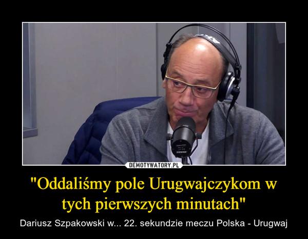 """""""Oddaliśmy pole Urugwajczykom w tych pierwszych minutach"""" – Dariusz Szpakowski w... 22. sekundzie meczu Polska - Urugwaj"""