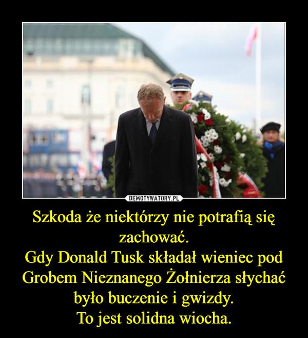 Szkoda że niektórzy nie potrafią się zachować.Gdy Donald Tusk składał wieniec pod Grobem Nieznanego Żołnierza słychać było buczenie i gwizdy.To jest solidna wiocha. –
